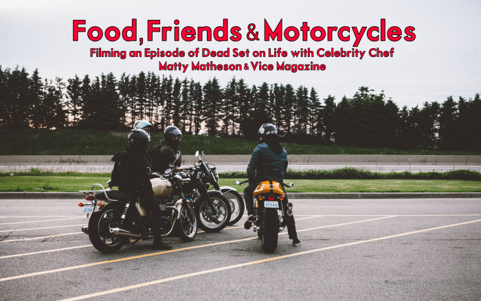 Food, Friends and Motorcycles—Filming an Episode of Dead Set on Life with Celebrity Chef Matty Matheson & Vice Magazine
